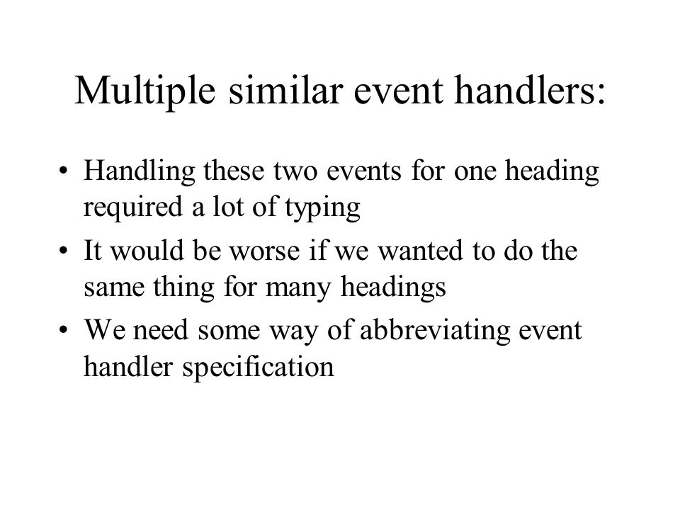 Multiple similar event handlers: Handling these two events for one heading required a lot of typing It would be worse if we wanted to do the same thing for many headings We need some way of abbreviating event handler specification