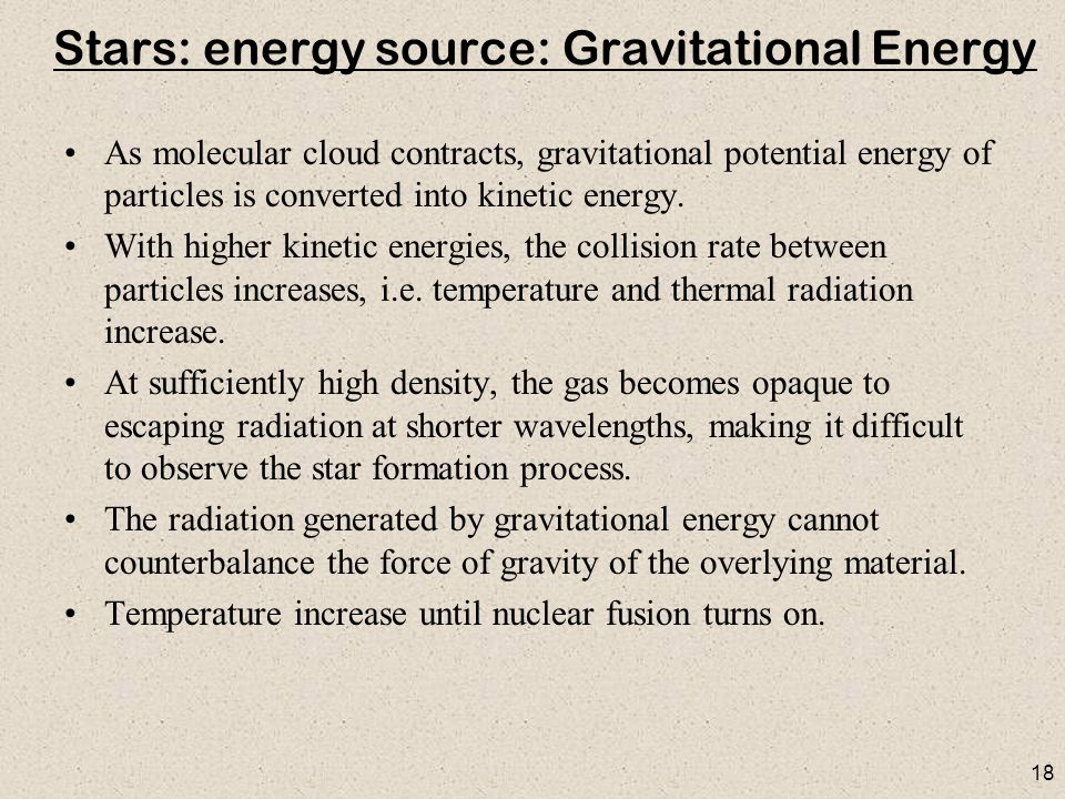 18 Stars: energy source: Gravitational Energy As molecular cloud contracts, gravitational potential energy of particles is converted into kinetic energy.