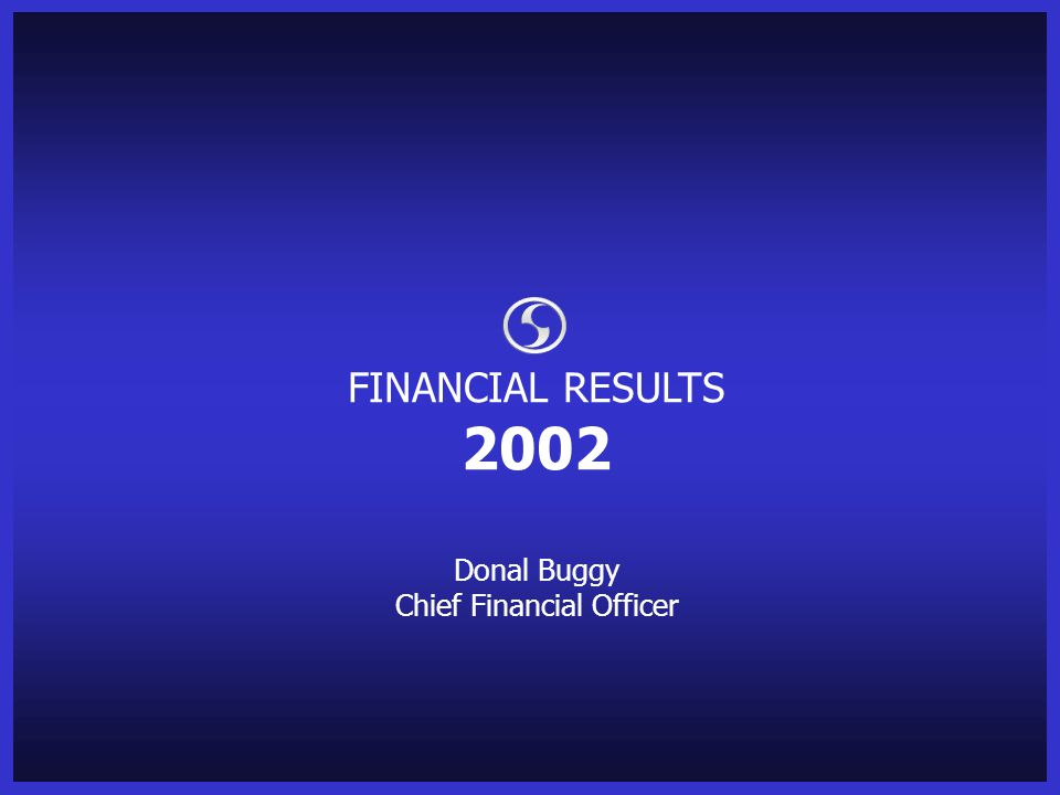 FINANCIAL RESULTS 2002 Donal Buggy Chief Financial Officer