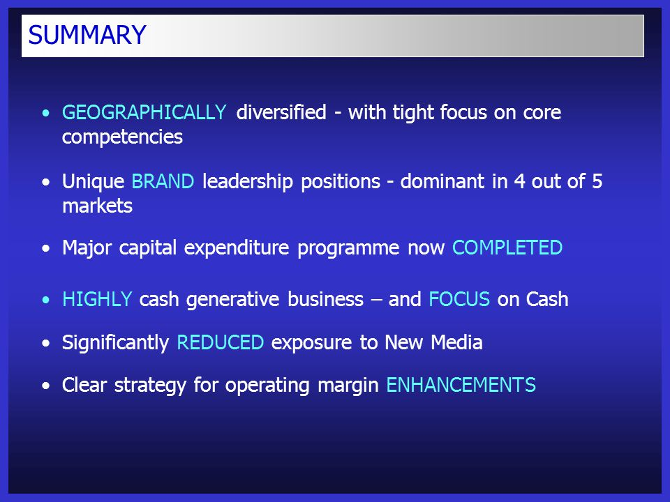 GEOGRAPHICALLY diversified - with tight focus on core competencies Unique BRAND leadership positions - dominant in 4 out of 5 markets Major capital expenditure programme now COMPLETED HIGHLY cash generative business – and FOCUS on Cash Significantly REDUCED exposure to New Media Clear strategy for operating margin ENHANCEMENTS SUMMARY