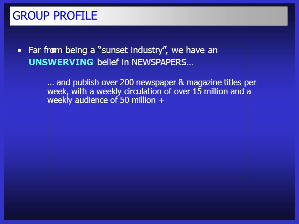 Far from being a sunset industry , we have an UNSWERVING belief in NEWSPAPERS… … and publish over 200 newspaper & magazine titles per week, with a weekly circulation of over 15 million and a weekly audience of 50 million + GROUP PROFILE