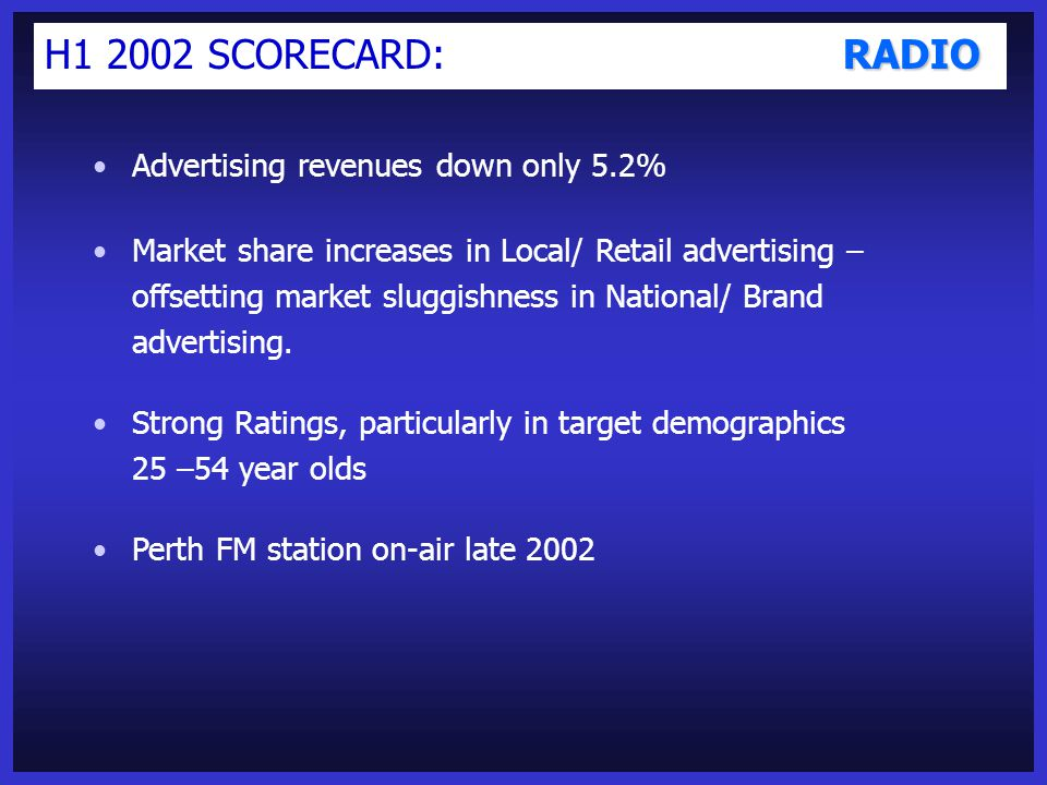 OUTDOOR H1 2002 SCORECARD: OUTDOOR Advertising revenues down only 4.8% Renewal of Sydney Transit contract, new tender win in Brisbane, and further contract development in Asia (Malaysia and Indonesia) Market share improvements in a difficult year for national advertising New formats for Buspak launched Q3 - Transit TV ['TVe'] and 3 new panels