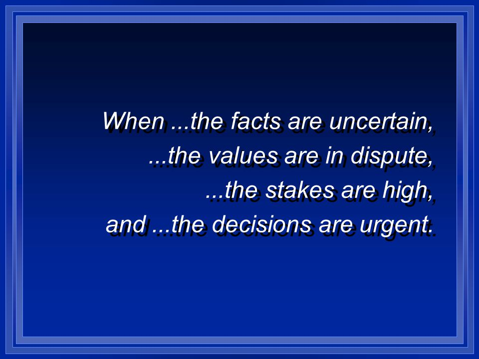 When...the facts are uncertain,...the values are in dispute,...the stakes are high, and...the decisions are urgent.