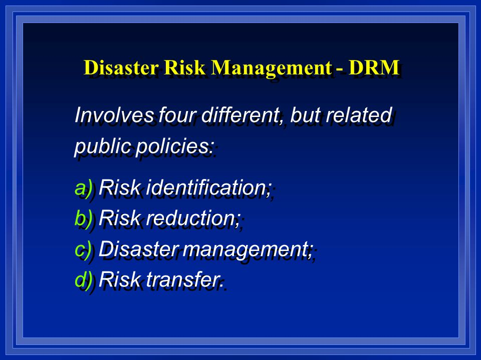 Disaster Risk Management - DRM Involves four different, but related public policies: a)Risk identification; b)Risk reduction; c)Disaster management; d)Risk transfer.