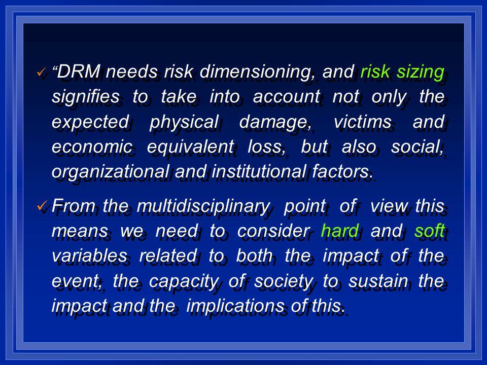 DRM needs risk dimensioning, and risk sizing signifies to take into account not only the expected physical damage, victims and economic equivalent loss, but also social, organizational and institutional factors.