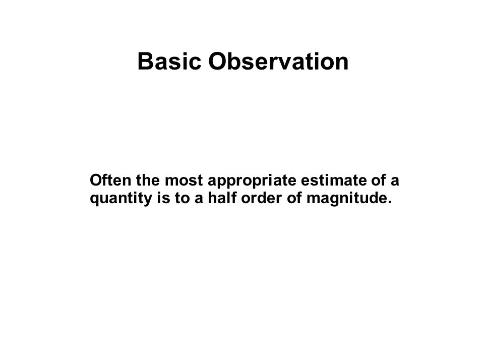 Basic Observation Often the most appropriate estimate of a quantity is to a half order of magnitude.