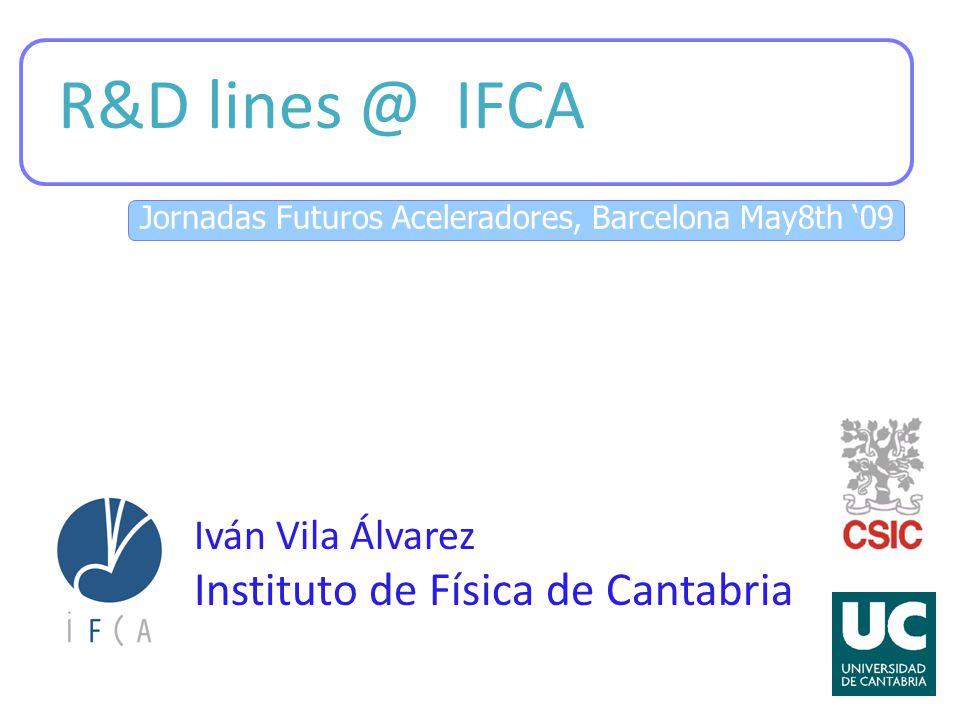Jornadas Futuros Aceleradores, Barcelona May8th '09 R&D lines @ IFCA Iván Vila Álvarez Instituto de Física de Cantabria