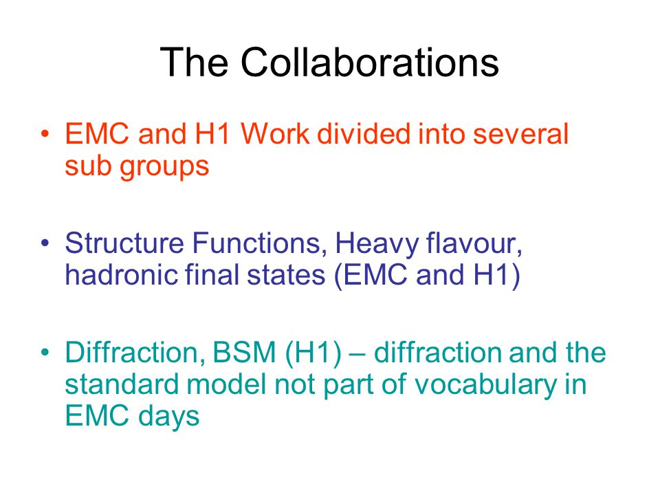 The Collaborations EMC and H1 Work divided into several sub groups Structure Functions, Heavy flavour, hadronic final states (EMC and H1) Diffraction, BSM (H1) – diffraction and the standard model not part of vocabulary in EMC days