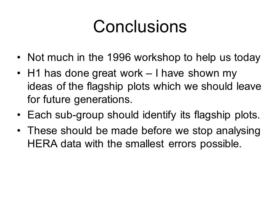 Conclusions Not much in the 1996 workshop to help us today H1 has done great work – I have shown my ideas of the flagship plots which we should leave