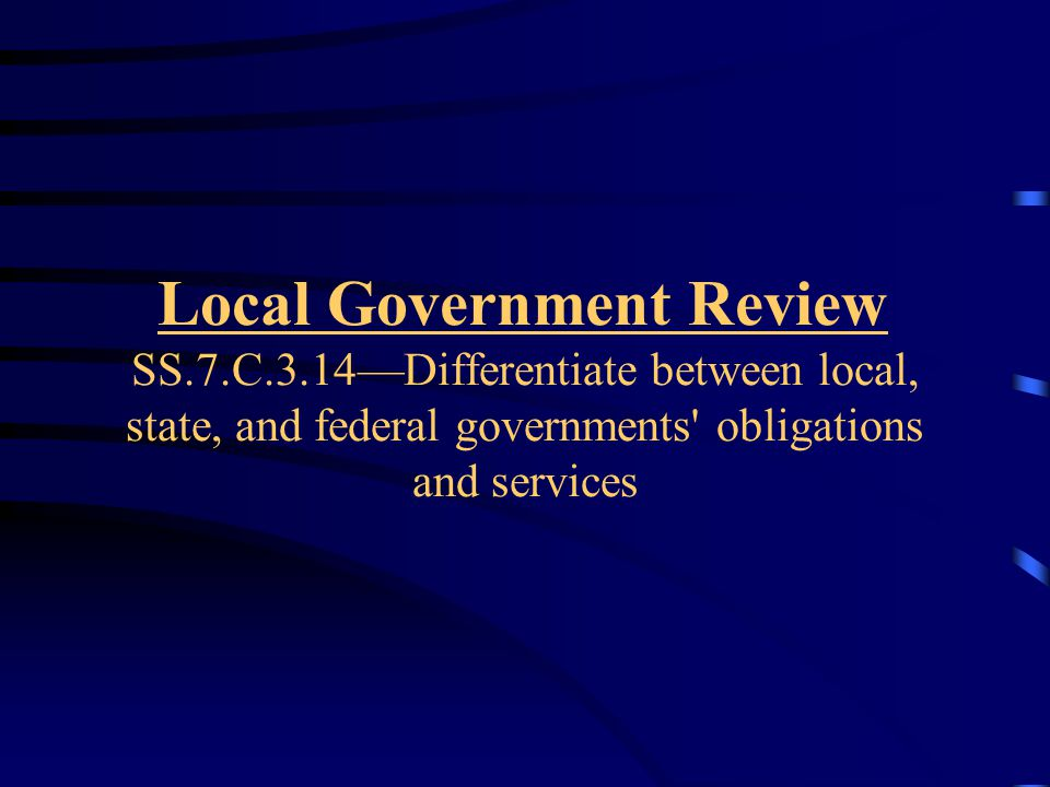 Local Government Review SS.7.C.3.14—Differentiate between local, state, and federal governments obligations and services