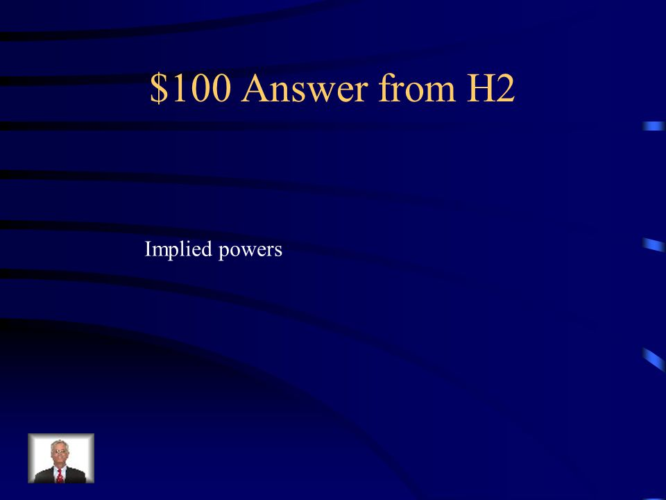 $100 Question from H2 powers not written in the U.S. Constitution but are necessary and proper in order for the federal government to carry out the ex