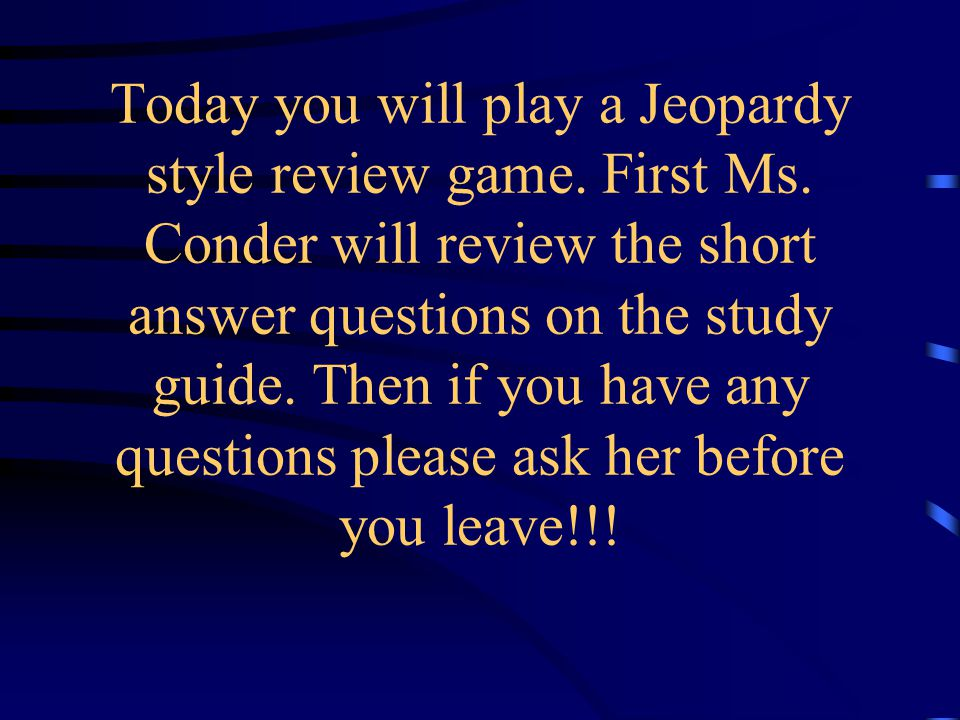 Today you will play a Jeopardy style review game.First Ms.