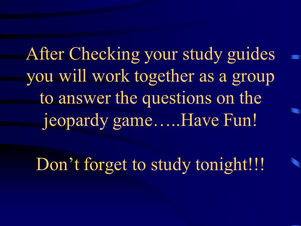 Today you will play a Jeopardy style review game. First Ms. Conder will review the short answer questions on the study guide. Then if you have any que