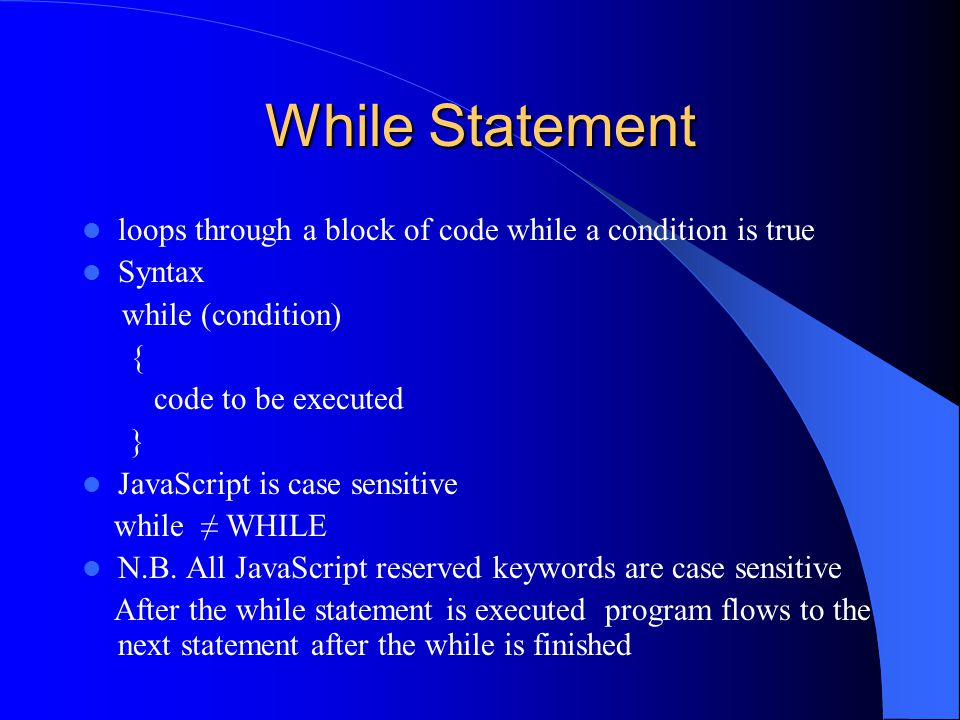 While Statement loops through a block of code while a condition is true Syntax while (condition) { code to be executed } JavaScript is case sensitive while ≠ WHILE N.B.