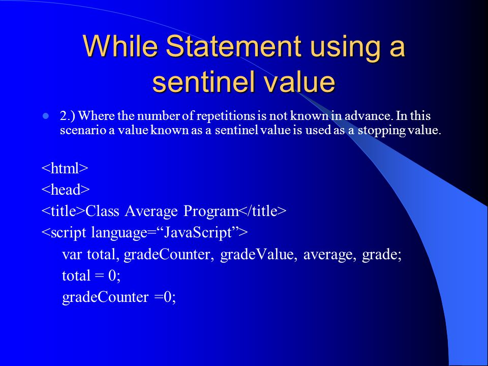 While Statement using a sentinel value grade = window.prompt( Enter Integer Grade, -1 to Quit: , 0 ); gradeValue = parseInt(grade); while (gradeValue != -1) { total = total + gradeValue; gradeCounter = gradeCounter +1; grade = window.prompt( Enter Integer Grade, -1 to Quit: , 0 ); gradeValue = parseInt(grade); }