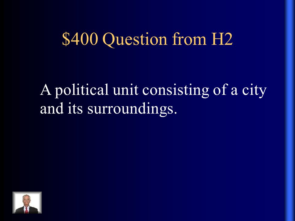 $400 Question from H2 A political unit consisting of a city and its surroundings.