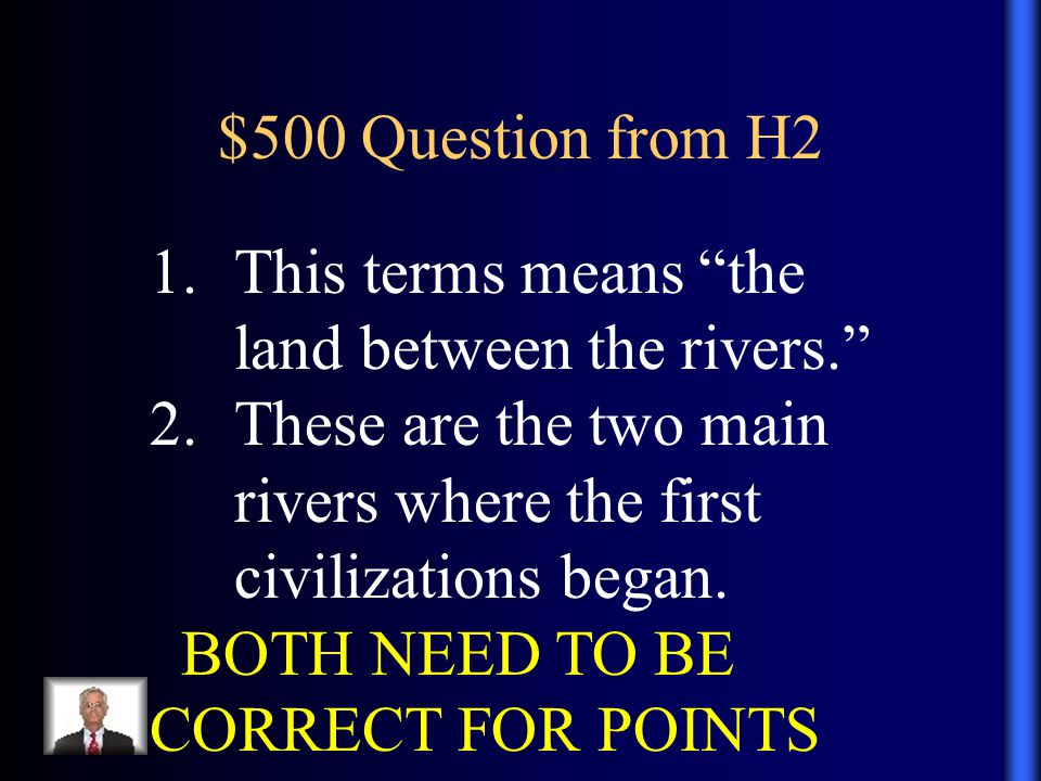 "$500 Question from H2 1.This terms means ""the land between the rivers."" 2.These are the two main rivers where the first civilizations began. BOTH NEED"