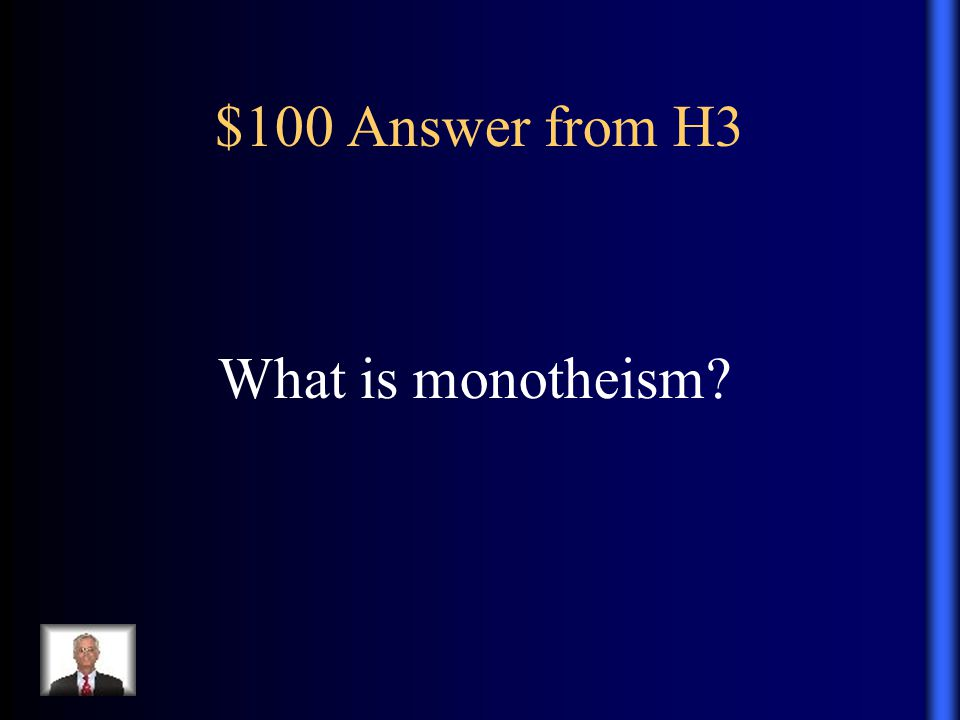 $100 Answer from H3 What is monotheism?