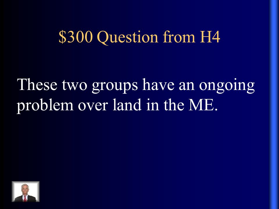 $300 Question from H4 These two groups have an ongoing problem over land in the ME.