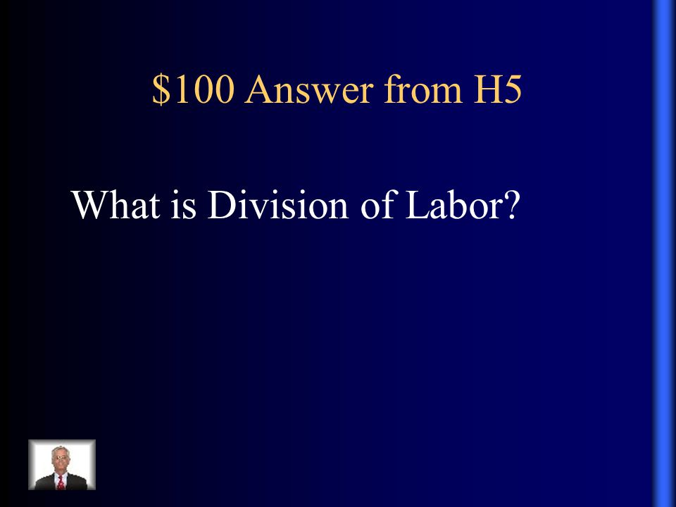 $100 Answer from H5 What is Division of Labor?