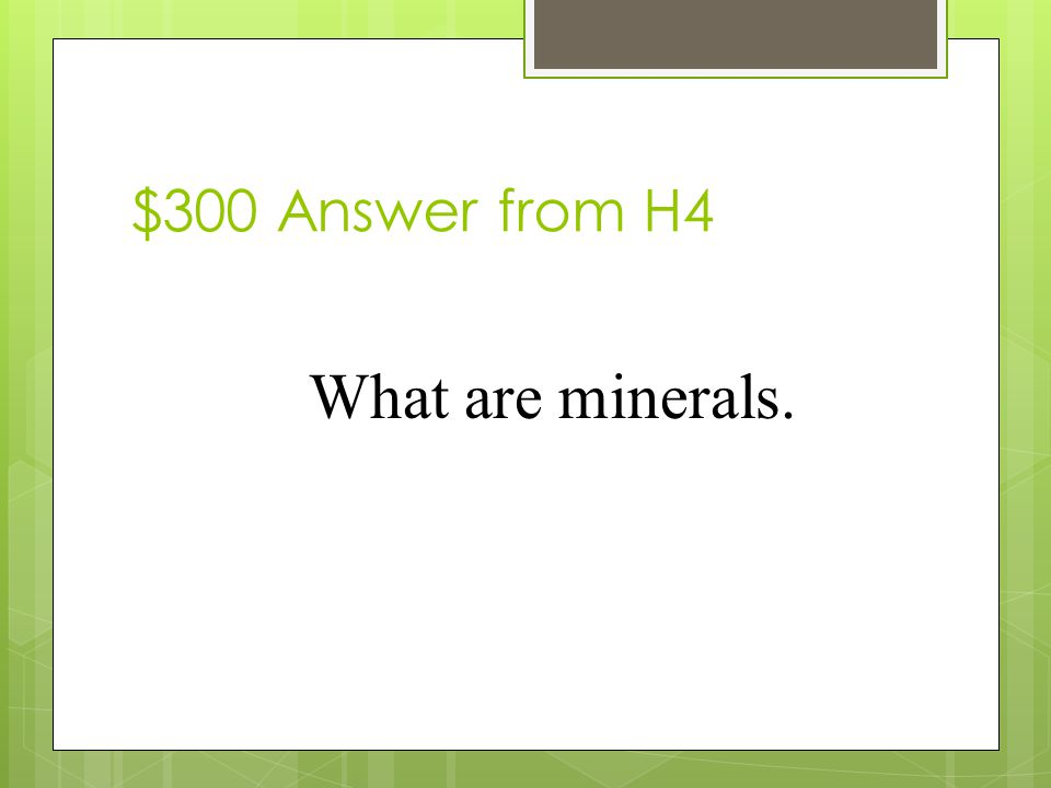 $300 Question from H4 _______are the building blocks of rocks.