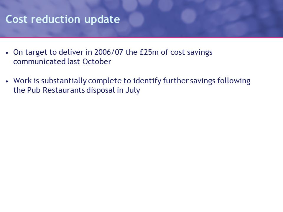 Cost reduction update On target to deliver in 2006/07 the £25m of cost savings communicated last October Work is substantially complete to identify further savings following the Pub Restaurants disposal in July
