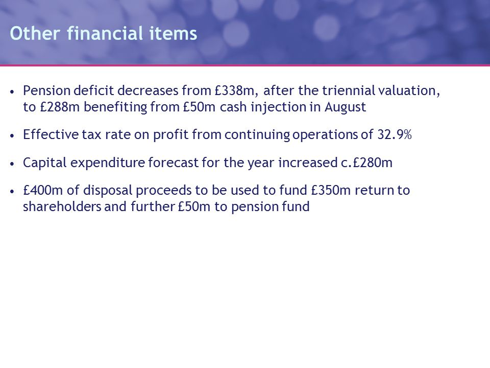 Other financial items Pension deficit decreases from £338m, after the triennial valuation, to £288m benefiting from £50m cash injection in August Effective tax rate on profit from continuing operations of 32.9% Capital expenditure forecast for the year increased c.£280m £400m of disposal proceeds to be used to fund £350m return to shareholders and further £50m to pension fund