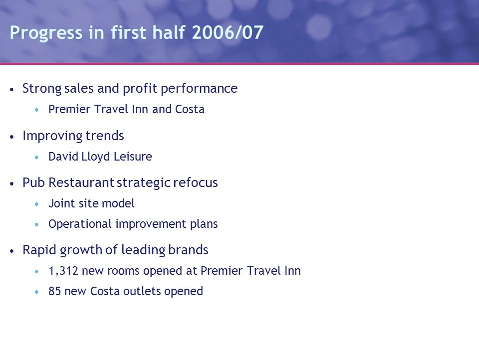 Progress in first half 2006/07 Strong sales and profit performance Premier Travel Inn and Costa Improving trends David Lloyd Leisure Pub Restaurant strategic refocus Joint site model Operational improvement plans Rapid growth of leading brands 1,312 new rooms opened at Premier Travel Inn 85 new Costa outlets opened