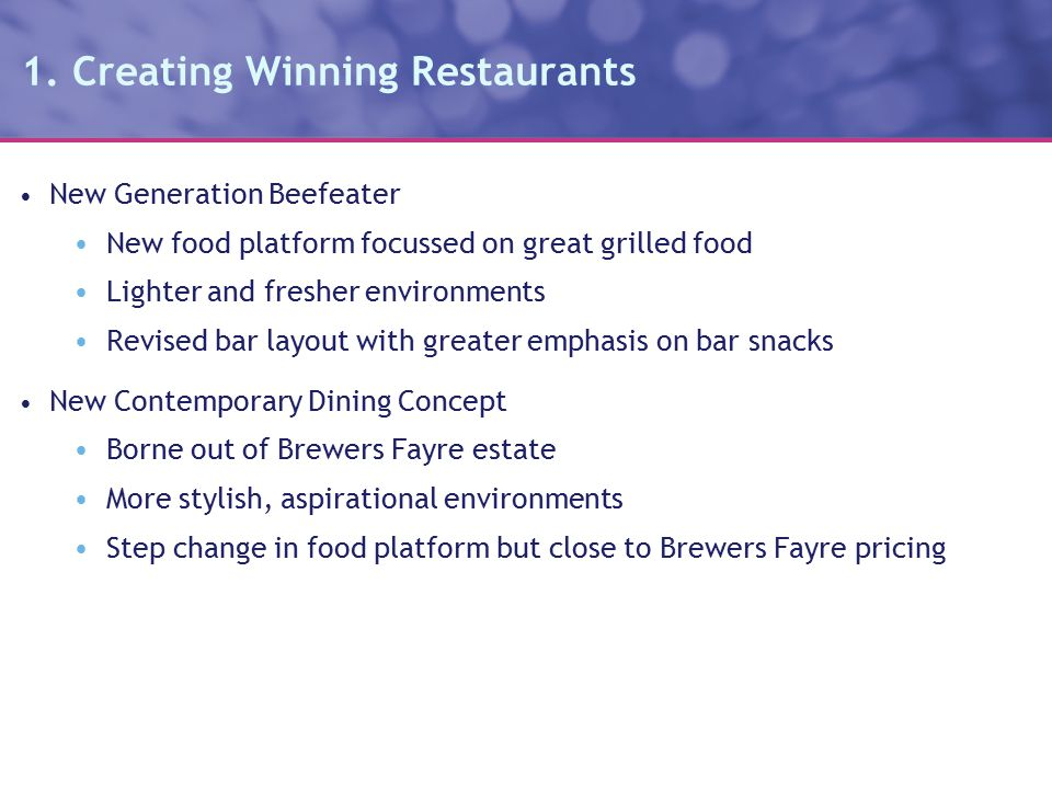 1. Creating Winning Restaurants New Generation Beefeater New food platform focussed on great grilled food Lighter and fresher environments Revised bar
