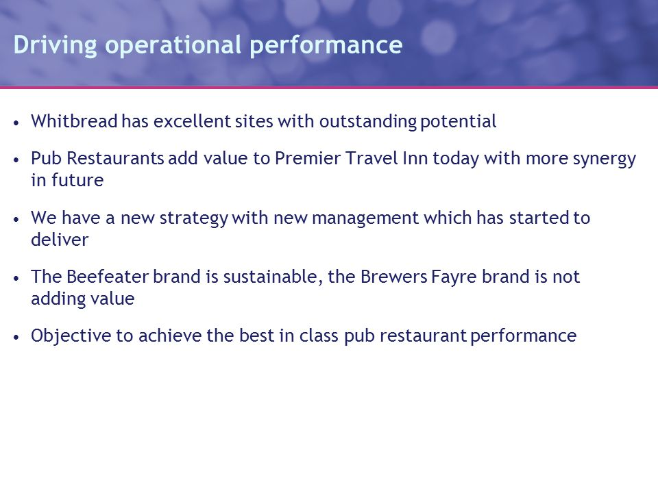 Driving operational performance Whitbread has excellent sites with outstanding potential Pub Restaurants add value to Premier Travel Inn today with more synergy in future We have a new strategy with new management which has started to deliver The Beefeater brand is sustainable, the Brewers Fayre brand is not adding value Objective to achieve the best in class pub restaurant performance