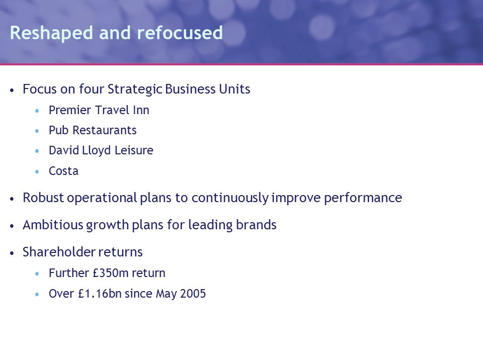 Reshaped and refocused Focus on four Strategic Business Units Premier Travel Inn Pub Restaurants David Lloyd Leisure Costa Robust operational plans to continuously improve performance Ambitious growth plans for leading brands Shareholder returns Further £350m return Over £1.16bn since May 2005
