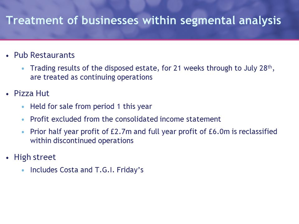 Treatment of businesses within segmental analysis Pub Restaurants Trading results of the disposed estate, for 21 weeks through to July 28 th, are treated as continuing operations Pizza Hut Held for sale from period 1 this year Profit excluded from the consolidated income statement Prior half year profit of £2.7m and full year profit of £6.0m is reclassified within discontinued operations High street Includes Costa and T.G.I.