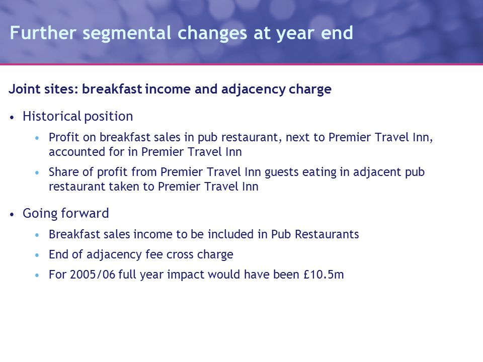 Further segmental changes at year end Joint sites: breakfast income and adjacency charge Historical position Profit on breakfast sales in pub restaurant, next to Premier Travel Inn, accounted for in Premier Travel Inn Share of profit from Premier Travel Inn guests eating in adjacent pub restaurant taken to Premier Travel Inn Going forward Breakfast sales income to be included in Pub Restaurants End of adjacency fee cross charge For 2005/06 full year impact would have been £10.5m