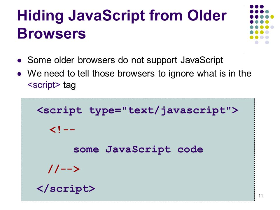 11 Hiding JavaScript from Older Browsers Some older browsers do not support JavaScript We need to tell those browsers to ignore what is in the tag <!-