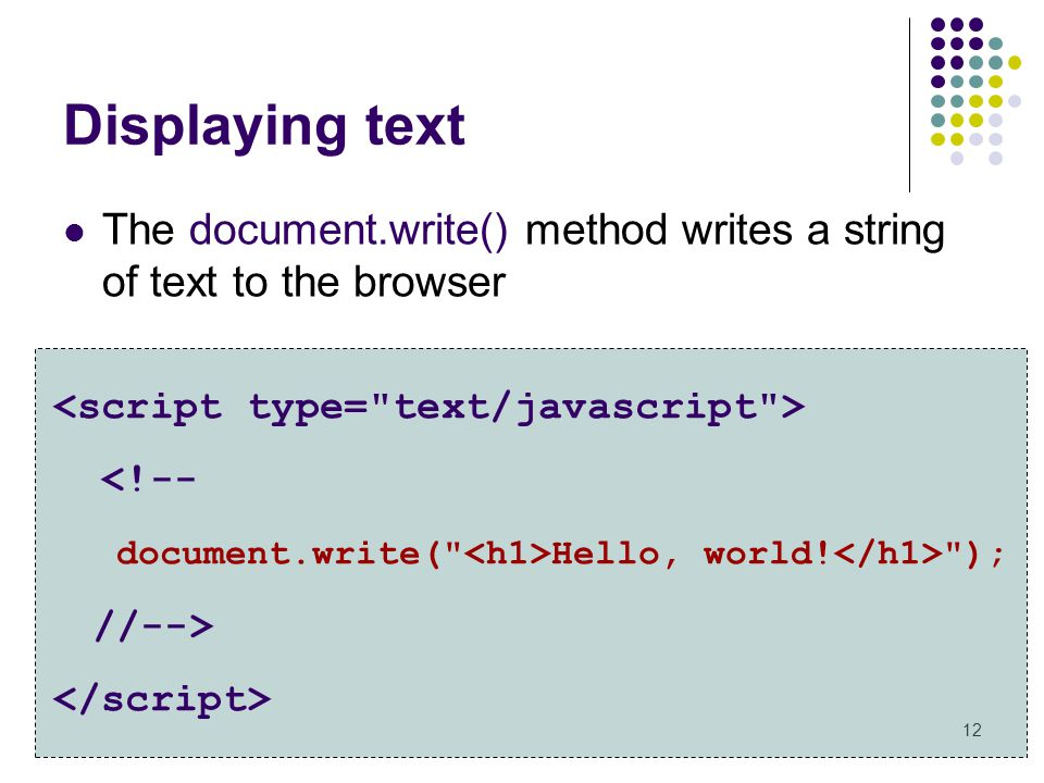 12 Displaying text The document.write() method writes a string of text to the browser <!-- document.write(