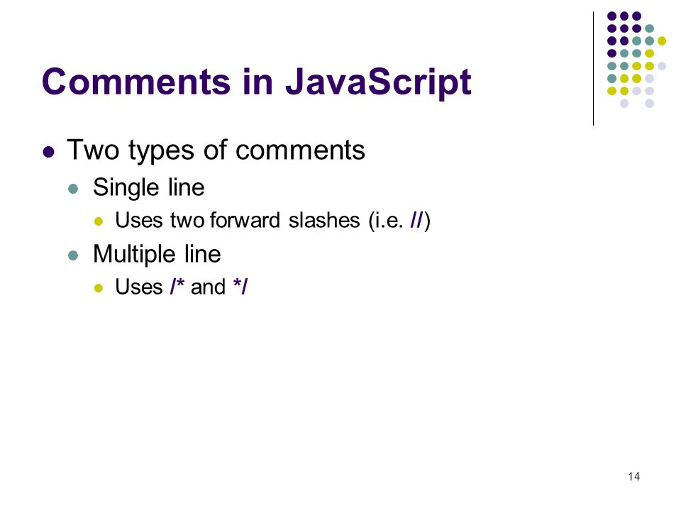 14 Comments in JavaScript Two types of comments Single line Uses two forward slashes (i.e. //) Multiple line Uses /* and */