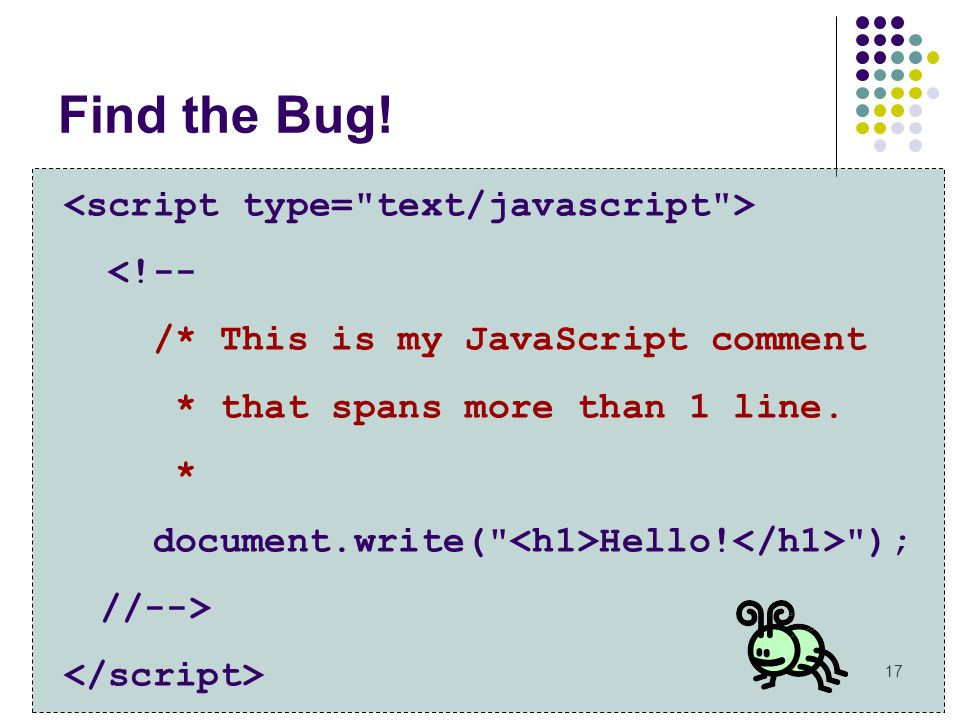 17 Find the Bug! <!-- /* This is my JavaScript comment * that spans more than 1 line. * document.write(