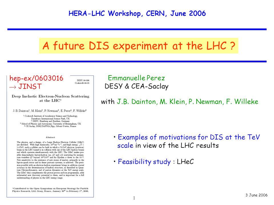 1 Emmanuelle Perez DESY & CEA-Saclay HERA-LHC Wksp, CERN 3 June 2006 HERA-LHC Workshop, CERN, June 2006 A future DIS experiment at the LHC ? with J.B.