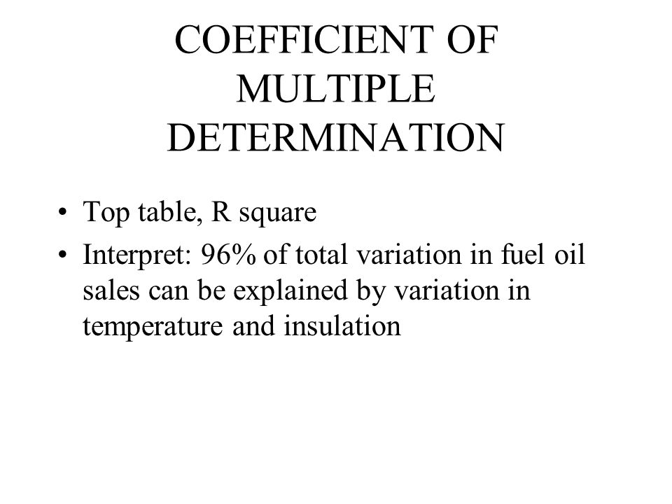 COEFFICIENT OF MULTIPLE DETERMINATION Top table, R square Interpret: 96% of total variation in fuel oil sales can be explained by variation in temperature and insulation