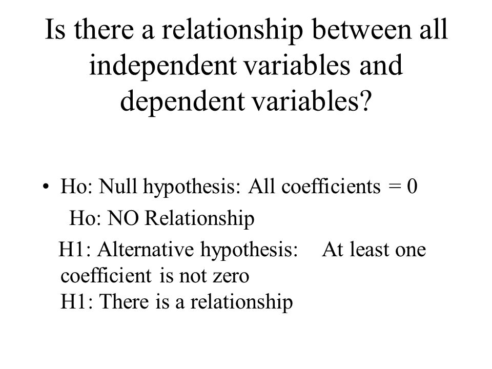 Is there a relationship between all independent variables and dependent variables? Ho: Null hypothesis: All coefficients = 0 Ho: NO Relationship H1: A