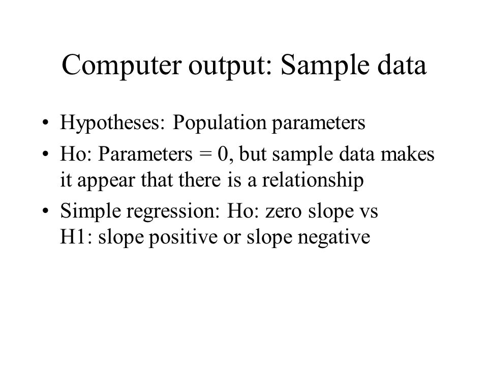 Computer output: Sample data Hypotheses: Population parameters Ho: Parameters = 0, but sample data makes it appear that there is a relationship Simple regression: Ho: zero slope vs H1: slope positive or slope negative