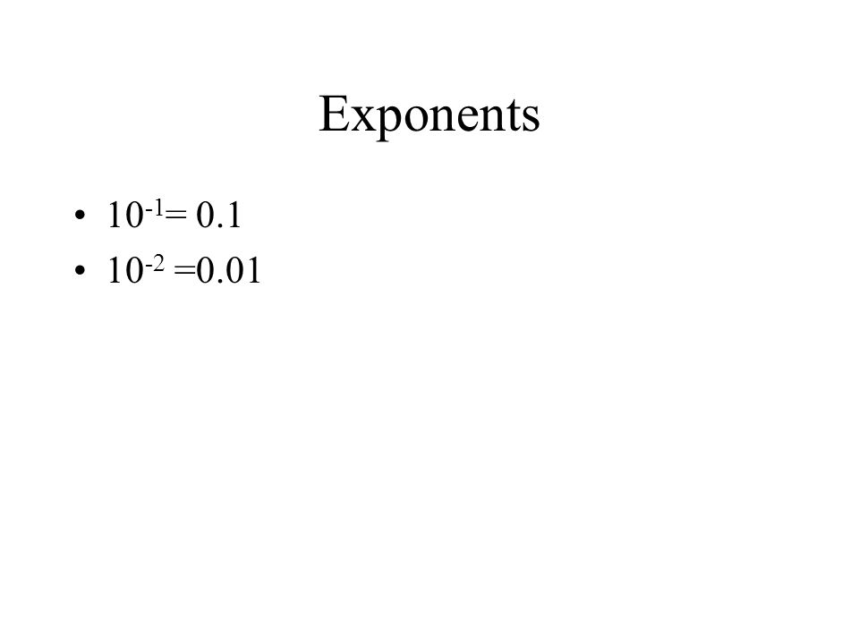 Exponents 10 -1 = 0.1 10 -2 =0.01