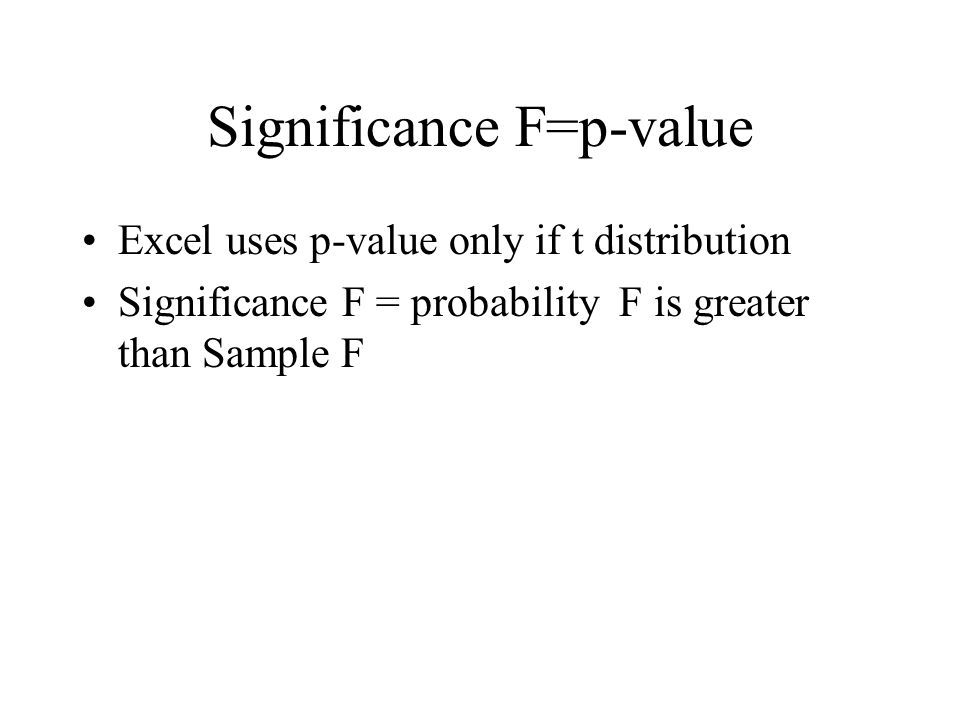 Significance F=p-value Excel uses p-value only if t distribution Significance F = probability F is greater than Sample F