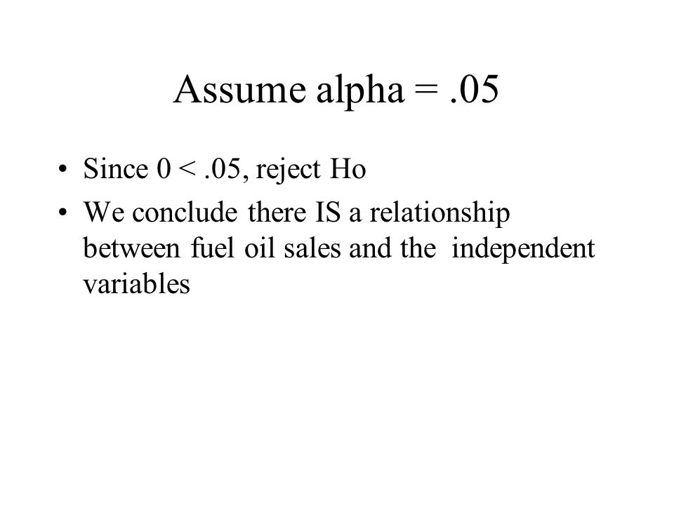 Assume alpha =.05 Since 0 <.05, reject Ho We conclude there IS a relationship between fuel oil sales and the independent variables