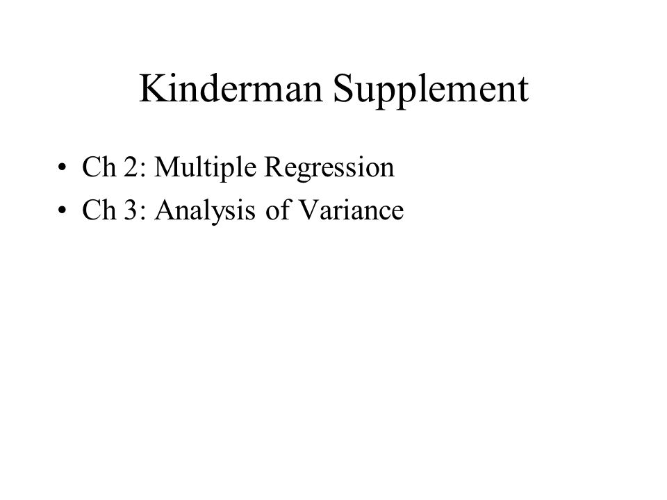 Kinderman Supplement Ch 2: Multiple Regression Ch 3: Analysis of Variance