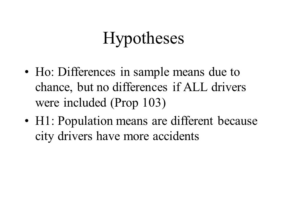 Hypotheses Ho: Differences in sample means due to chance, but no differences if ALL drivers were included (Prop 103) H1: Population means are differen