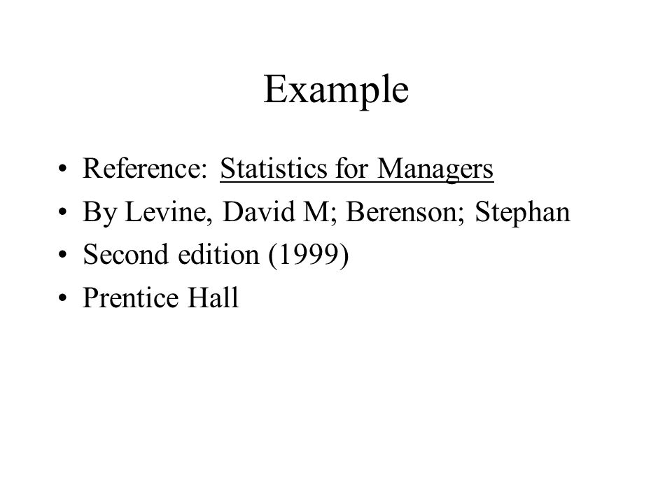 Example Reference: Statistics for Managers By Levine, David M; Berenson; Stephan Second edition (1999) Prentice Hall