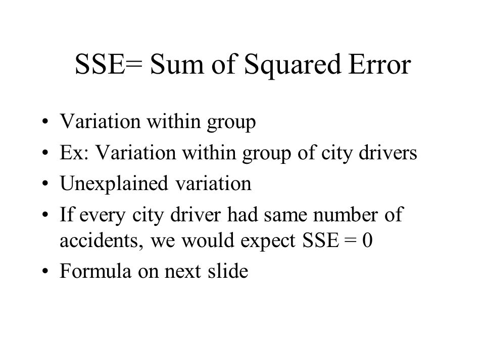SSE= Sum of Squared Error Variation within group Ex: Variation within group of city drivers Unexplained variation If every city driver had same number of accidents, we would expect SSE = 0 Formula on next slide