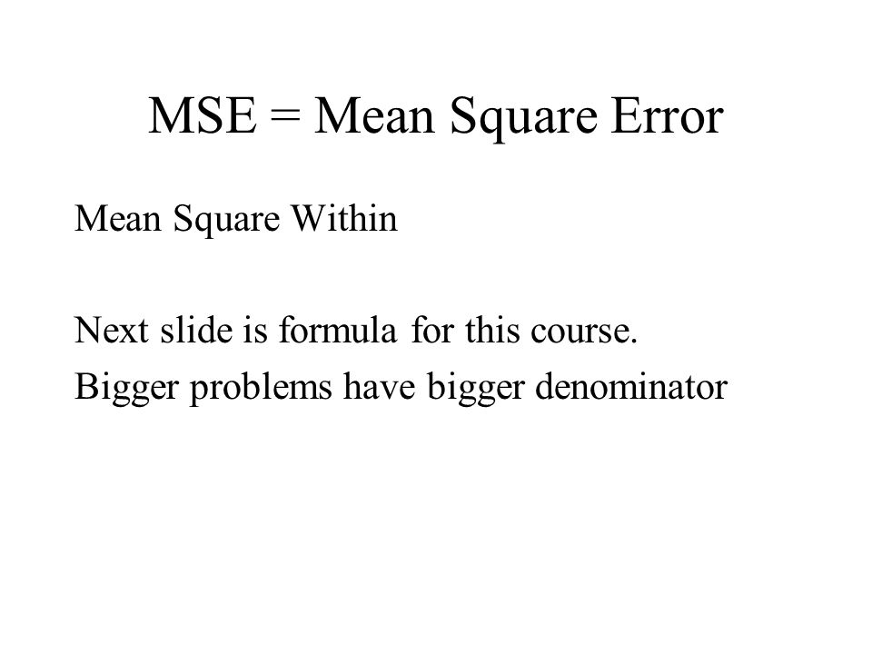 MSE = Mean Square Error Mean Square Within Next slide is formula for this course.