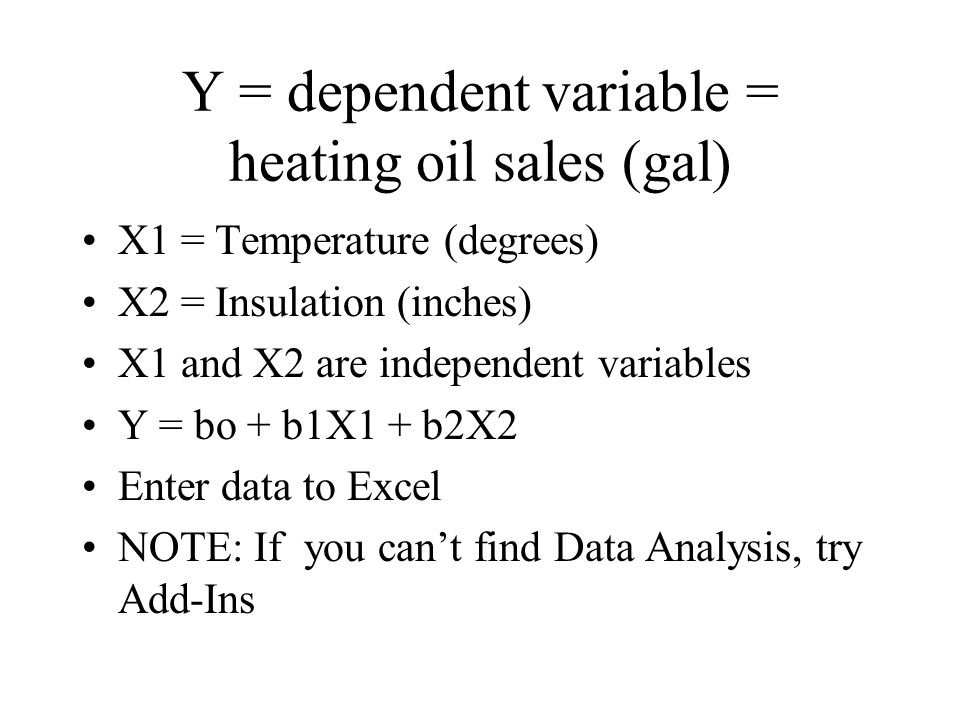 Y = dependent variable = heating oil sales (gal) X1 = Temperature (degrees) X2 = Insulation (inches) X1 and X2 are independent variables Y = bo + b1X1 + b2X2 Enter data to Excel NOTE: If you can't find Data Analysis, try Add-Ins